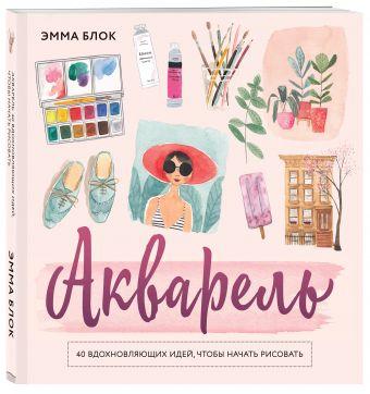 Акварель. 40 вдохновляющих идей, чтобы начать рисовать Эмма Блок