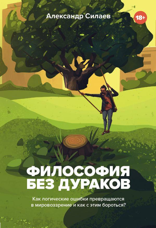 Силаев Александр Юрьевич Философия без дураков. Как логические ошибки становятся мировоззрением и как с этим бороться?