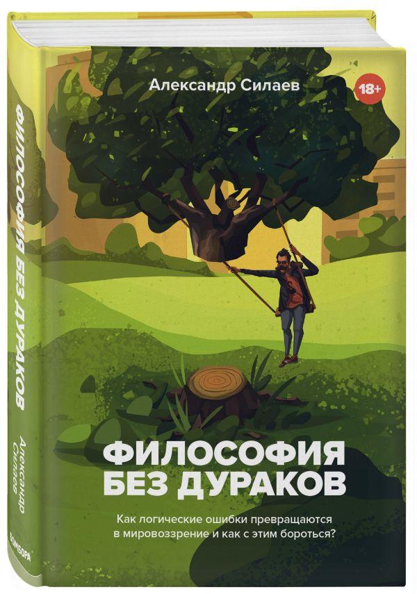 Zakazat.ru: Философия без дураков. Как логические ошибки становятся мировоззрением. Силаев Александр Юрьевич