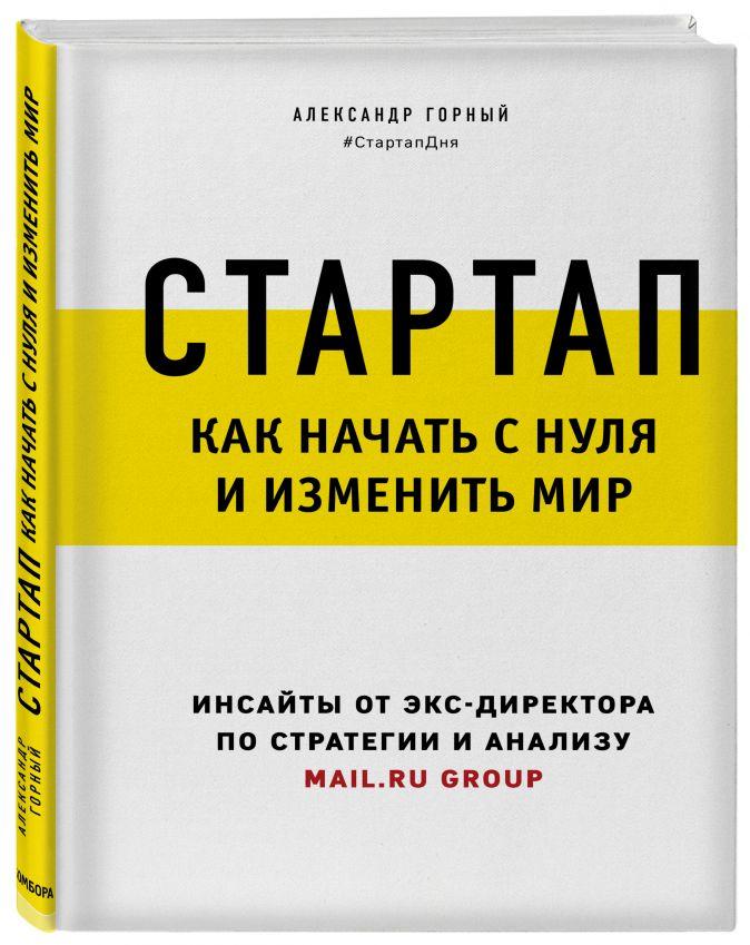 Александр Горный - Стартап. Как начать с нуля и изменить мир обложка книги