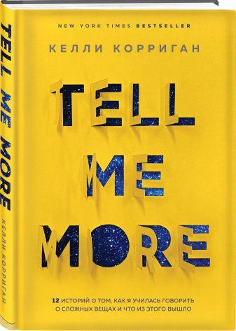 Келли Корриган - TELL ME MORE. 12 историй о том, как я училась говорить о сложных вещах и что из этого вышло обложка книги