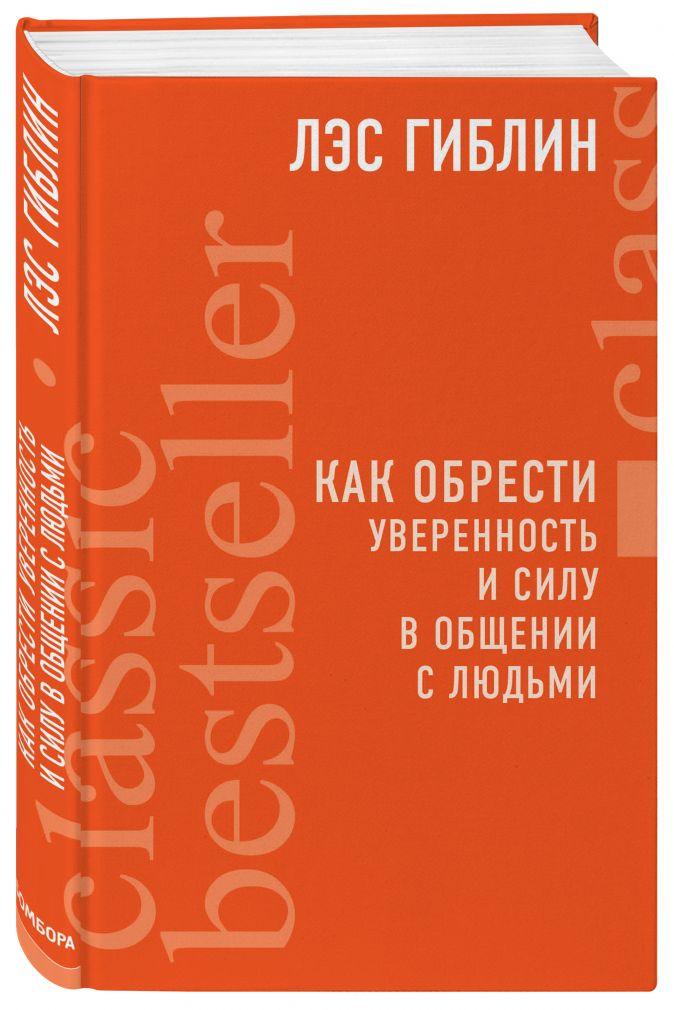 Лэс Гиблин - Как обрести уверенность и силу в общении с людьми обложка книги