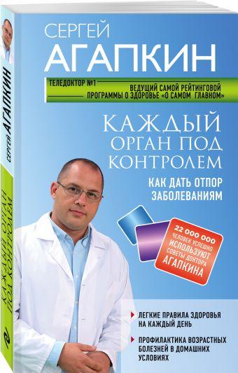 Каждый орган под контролем. Как дать отпор заболеваниям Сергей Агапкин