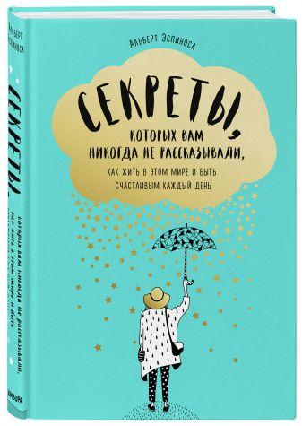 Альберт Эспиноса - Секреты, которых вам никогда не рассказывали, как жить в этом мире и быть счастливым обложка книги