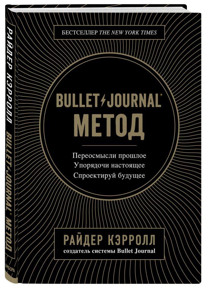 Bullet Journal метод. Переосмысли прошлое, упорядочи настоящее, спроектируй будущее Райдер Кэрролл