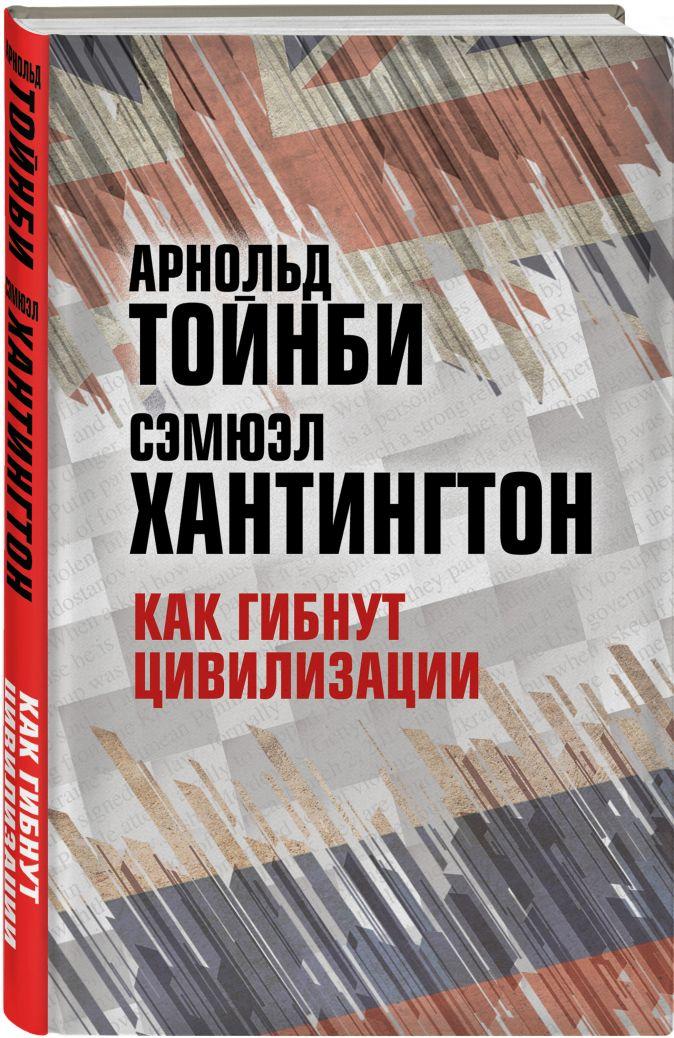 Арнольд Тойнби, Сэмюэл Хантингтон - Как гибнут цивилизации обложка книги