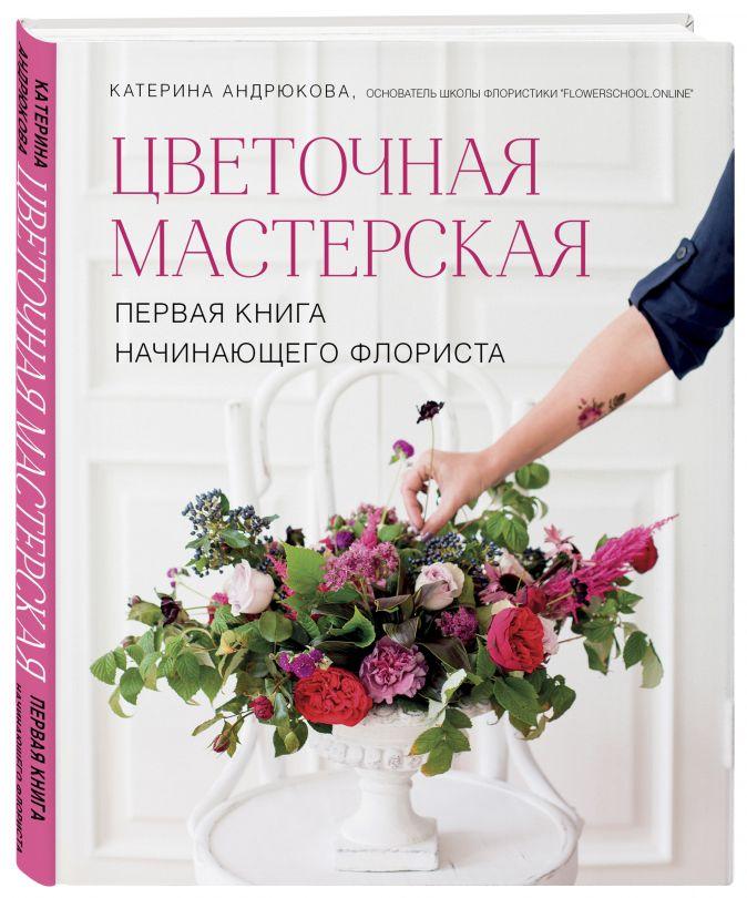 Цветочная мастерская. Первая книга начинающего флориста Екатерина Андрюкова