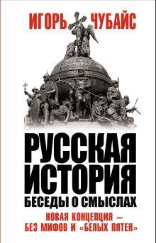 Русская история, беседы о смыслах: Новая концепция – без мифов и «белых пятен»