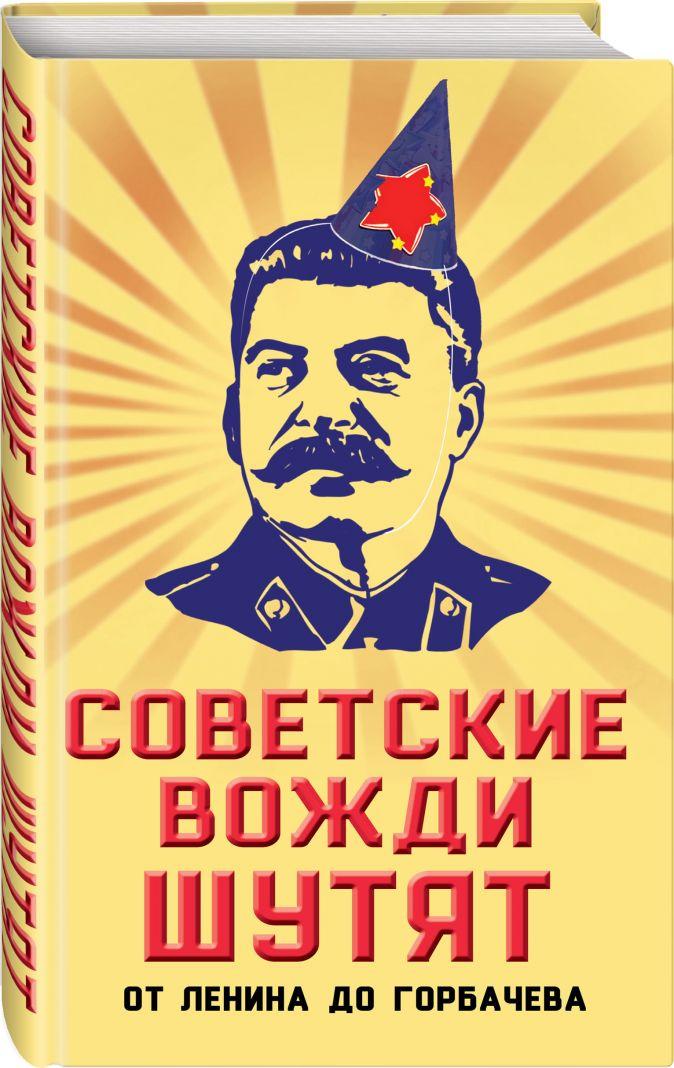 Вострышев М.И. - Советские вожди шутят. От Ленина до Горбачева обложка книги