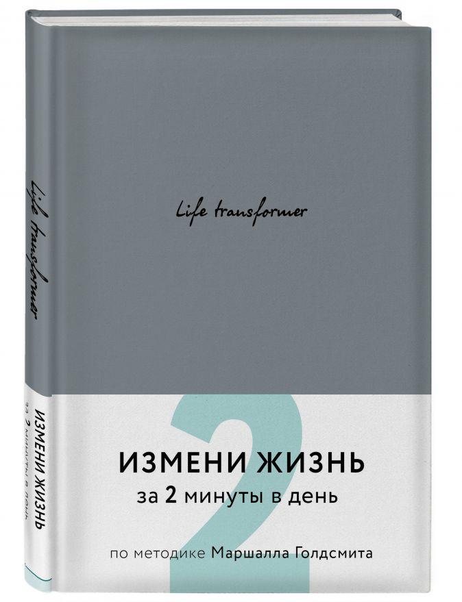 Life transformer. Измени жизнь за 2 минуты в день по методике Маршалла Голдсмита (серый)