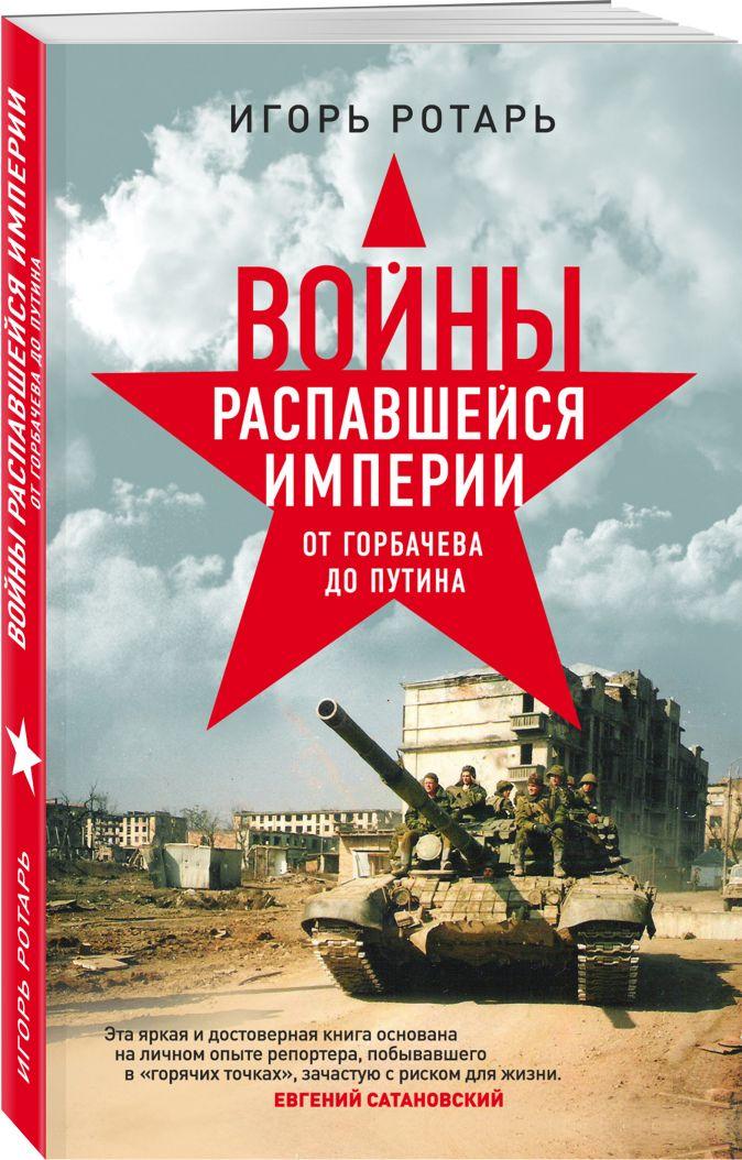 Войны распавшейся империи. От Горбачева до Путина Игорь Ротарь
