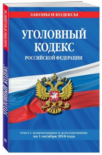 Уголовный кодекс Российской Федерации: текст с изм. и доп. на 1 октября 2018 год