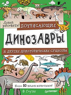 Потрясающие динозавры и другие доисторические существа. Более 80 видов животных! Давай рисовать! 5+ ( Гоуэн Ф  )
