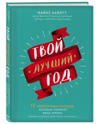 Майкл Хайятт - Твой лучший год. 12 невероятных месяцев, которые изменят вашу жизнь обложка книги