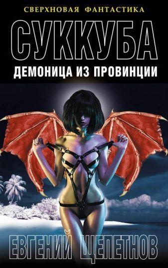 Щепетнов Е. - Суккуба. Демоница из провинции обложка книги