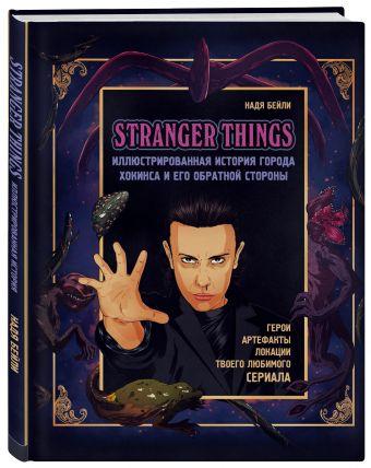 Stranger Things. Иллюстрированная история города Хокинса и его обратной стороны Надя Бейли