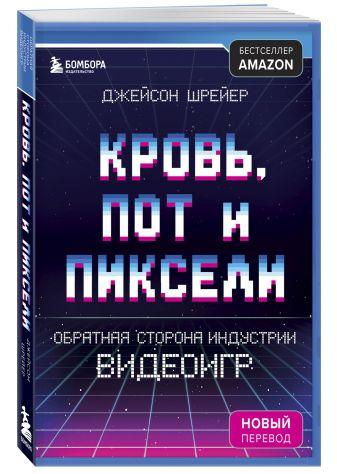 Джейсон Шрейер - Кровь, пот и пиксели. Обратная сторона индустрии видеоигр. 2-е издание обложка книги
