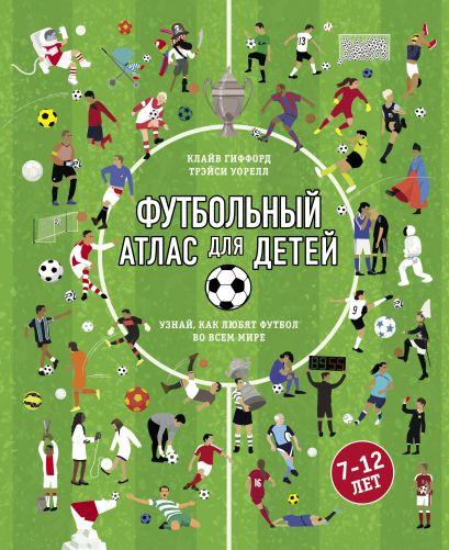 Футбольный атлас для детей. Узнай, как любят футбол во всем мире. - фото 1
