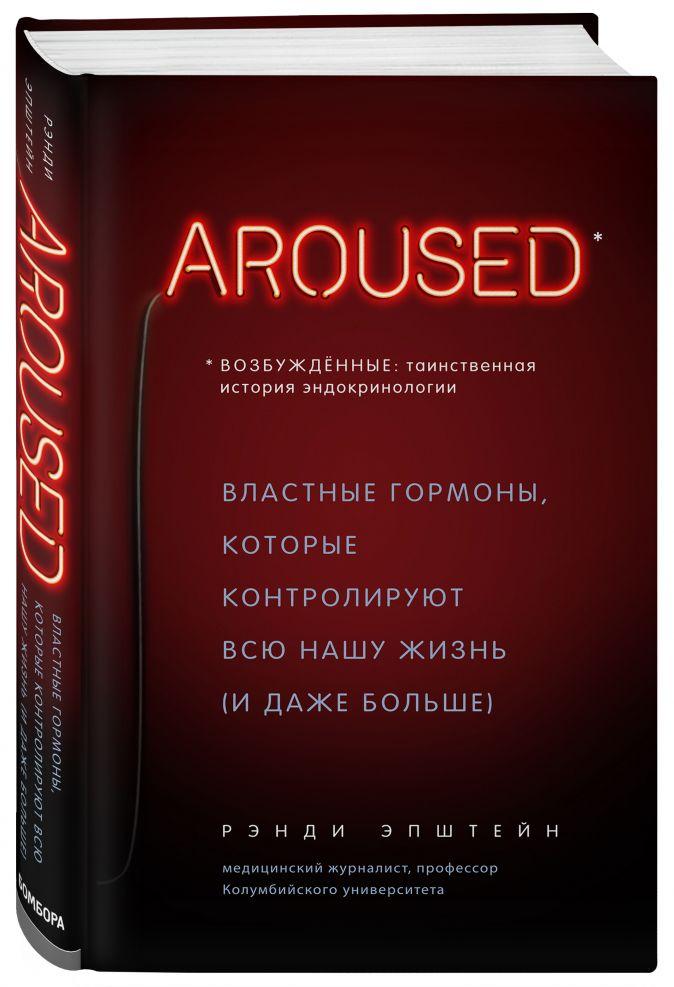 Рэнди Хаттер Эпштейн - Возбуждённые: таинственная история эндокринологии. Властные гормоны, которые контролируют всю нашу жизнь (AROUSED) обложка книги
