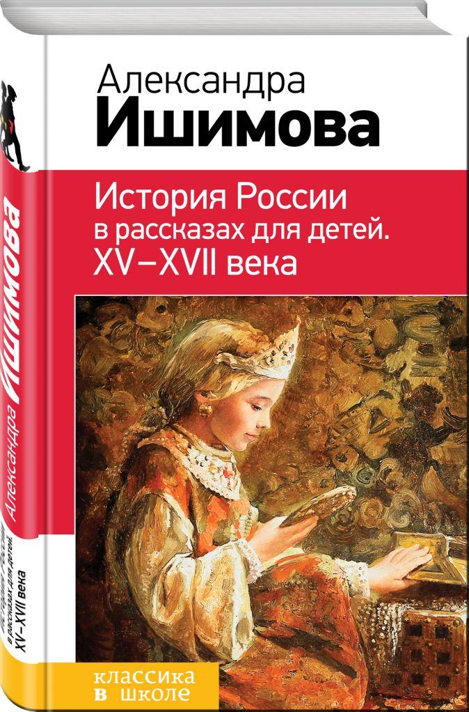 Александра Ишимова - История России в рассказах для детей. ХV - ХVII века обложка книги