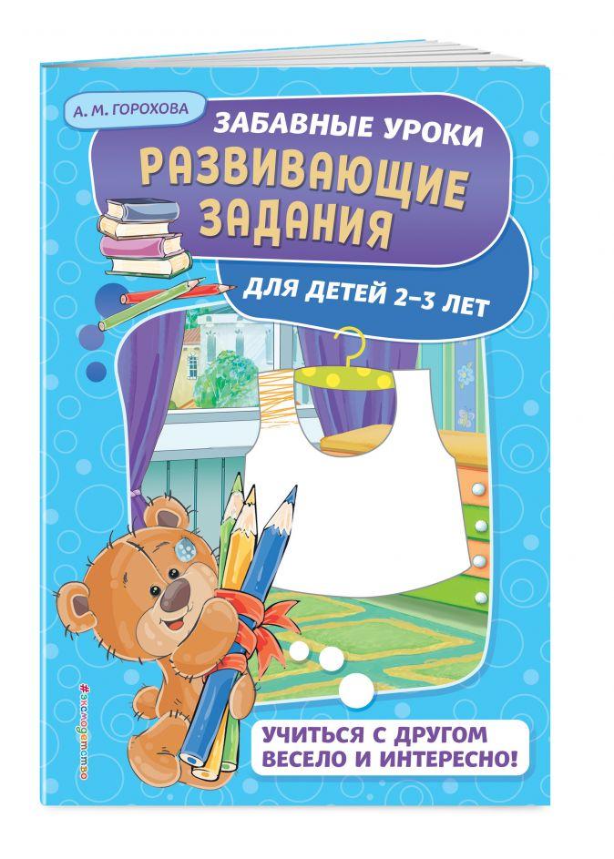 А. М. Горохова - Развивающие задания: для детей 2-3 лет обложка книги