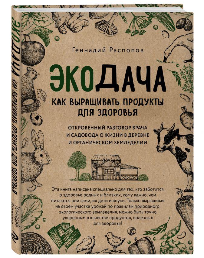 Геннадий Распопов - Экодача. Как выращивать продукты для здоровья. Откровенный разговор врача и садовода о жизни в деревне и органическом земледелии обложка книги