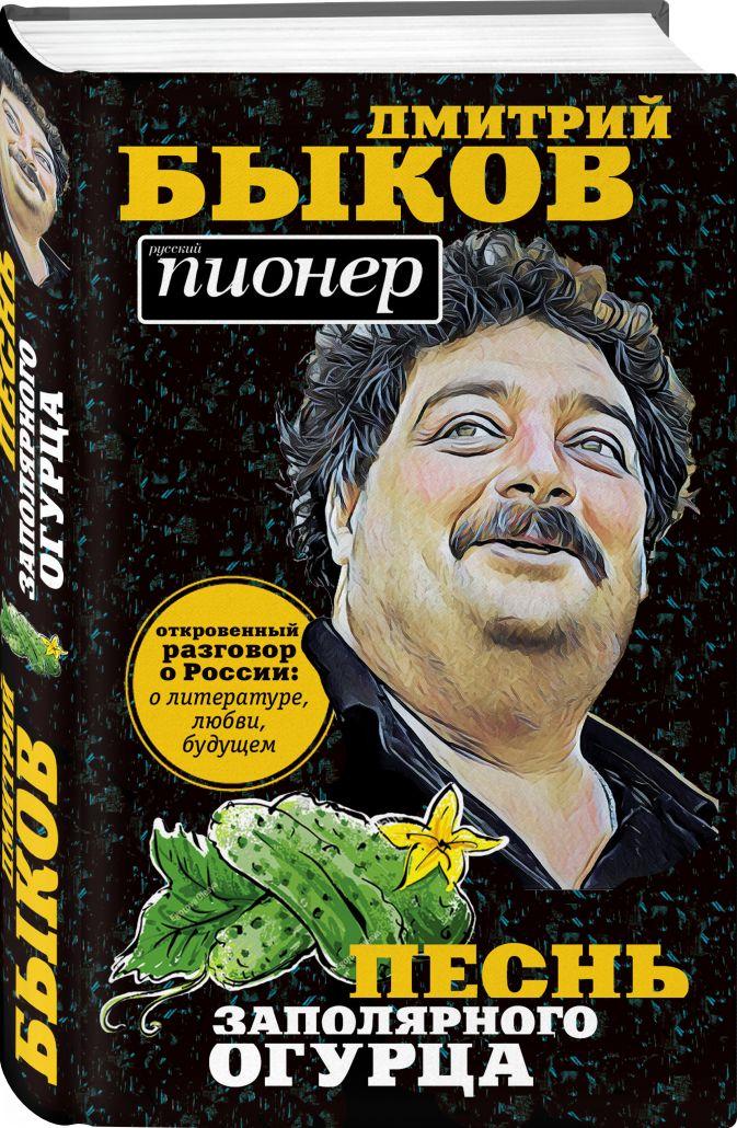 Дмитрий Быков - Песнь заполярного огурца. О литературе, любви, будущем обложка книги