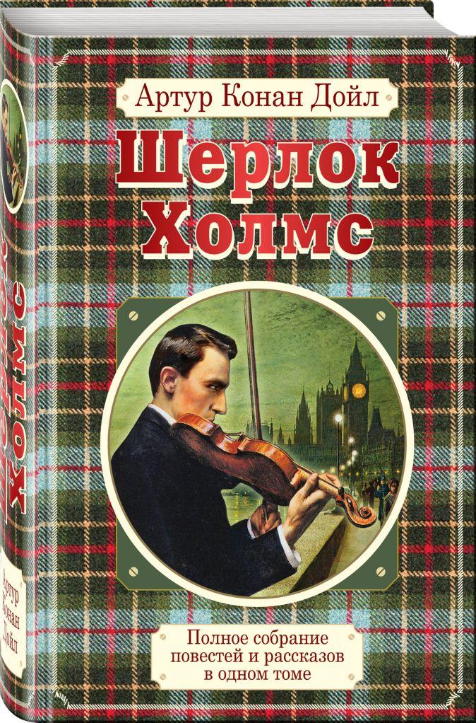Артур Конан Дойл - Полное собрание повестей и рассказов о Шерлоке Холмсе в одном томе обложка книги