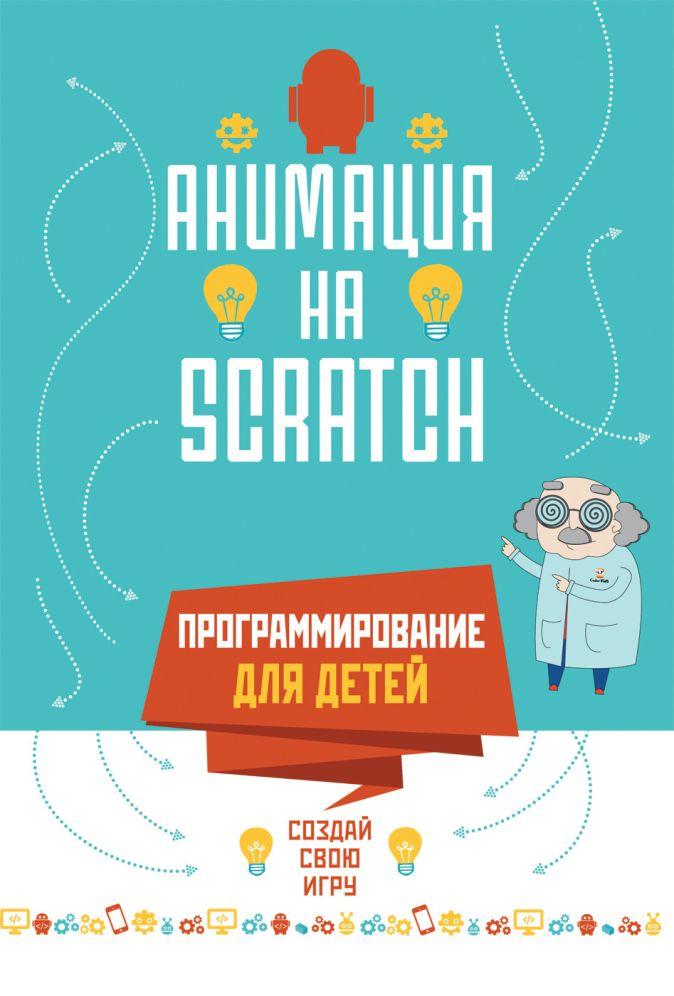 Программирование для детей. Анимация на Scratch Йохан Алудден, Федерико Вальясинди и др.