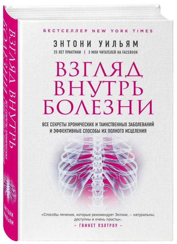 Взгляд внутрь болезни. Все секреты хронических и таинственных заболеваний и эффективные способы их полного исцеления. Энтони Уильям