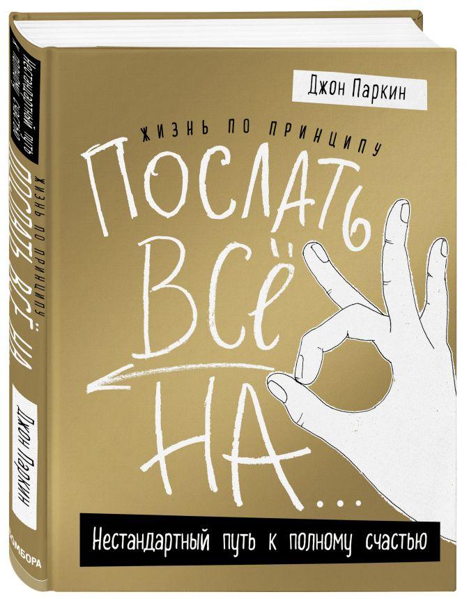 Джон Паркин - Жизнь по принципу «Послать все на...». Нестандартный путь к полному счастью (нов. оф) обложка книги