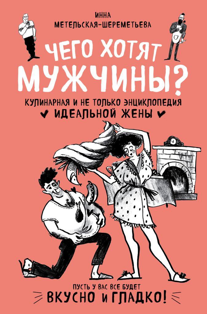 Чего хотят мужчины? Кулинарная и не только энциклопедия идеальной жены Инна Метельская-Шереметьева