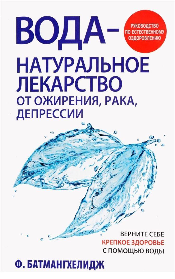 Батмангхелидж Ф. - Вода - натуральное лекарство от ожирения, рака, депрессии. Батмангхелидж Ф. обложка книги