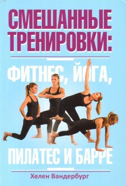 Смешанные тренировки: фитнес, йога, пилатес и барре. Ванденбург Х. - фото 1