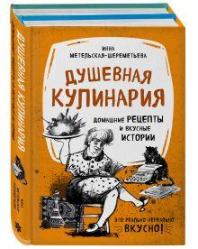 Душевная кулинария. Домашние рецепты и вкусные истории (бандероль Метельская-Шереметьева)