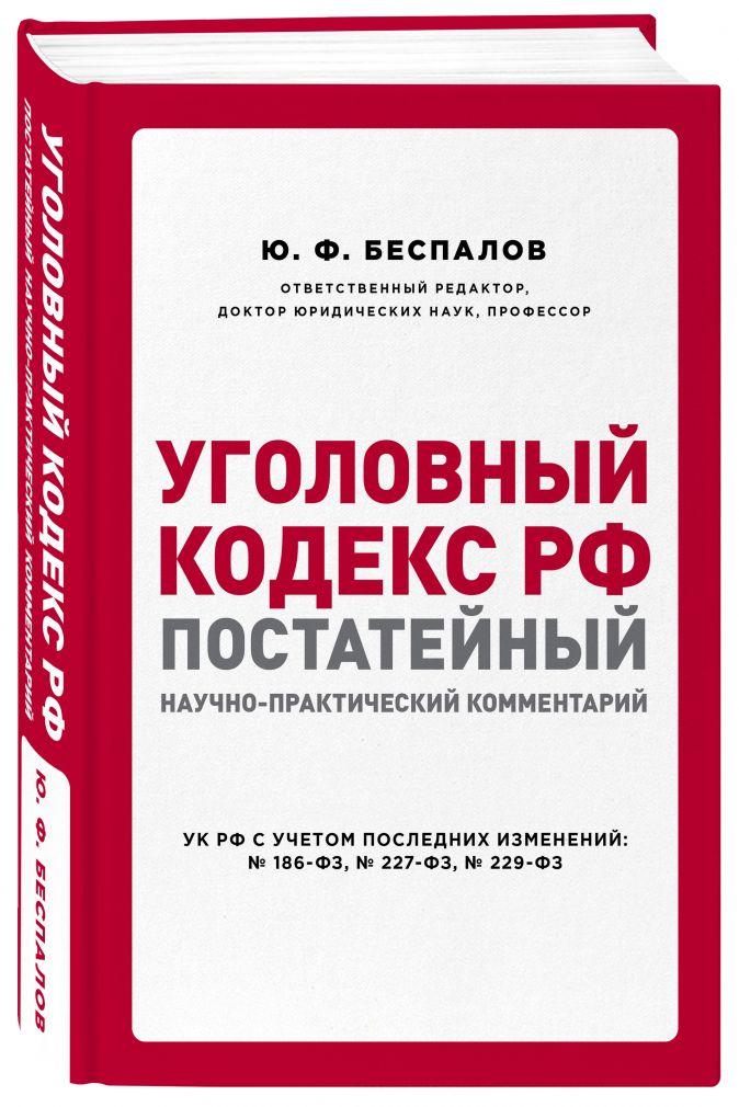 Уголовный кодекс РФ: постатейный научно-практический комментарий Ю. Ф. Беспалов