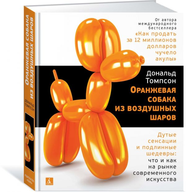 Томпсон Д. Оранжевая собака из воздушных шаров. Дутые сенсации и подлинные шедевры: что и как на рынке современного искусства