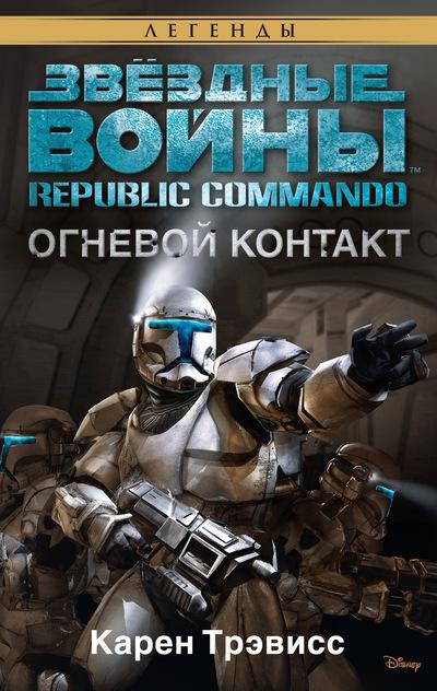 Трэвисс К. - Republic Commando. Огневой контакт. Звёздные Войны обложка книги