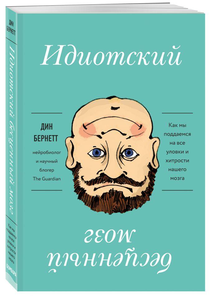 Дин Бернетт - Идиотский бесценный мозг. Как мы поддаемся на все уловки и хитрости нашего мозга обложка книги