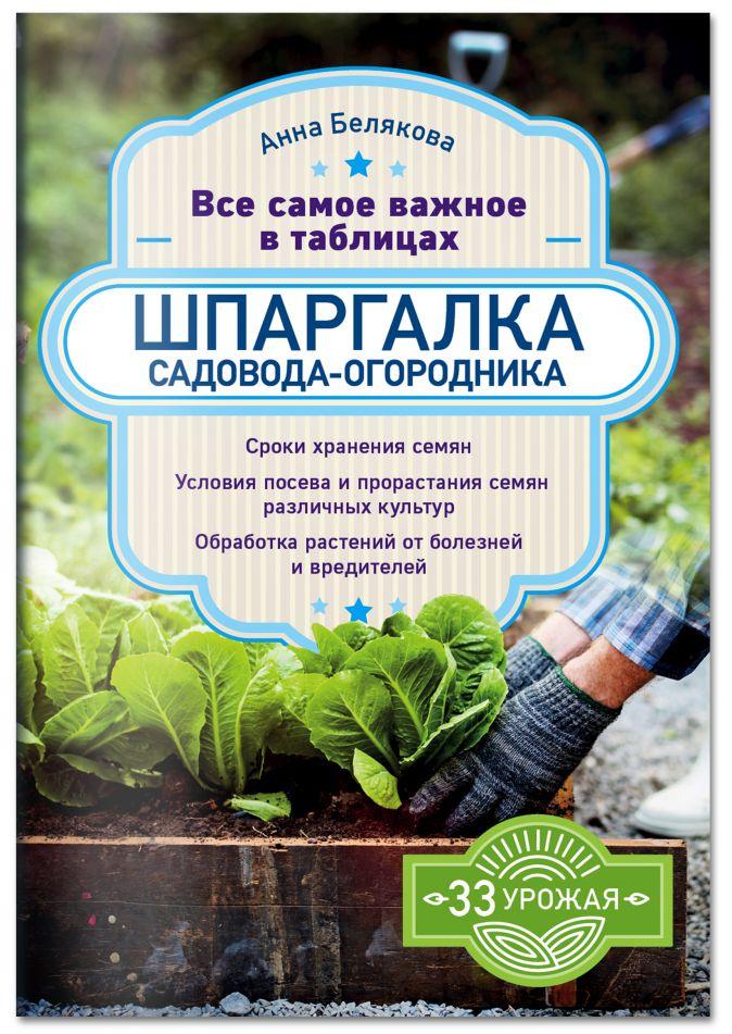 Шпаргалка садовода-огородника. Все самое важное в таблицах Анна Белякова