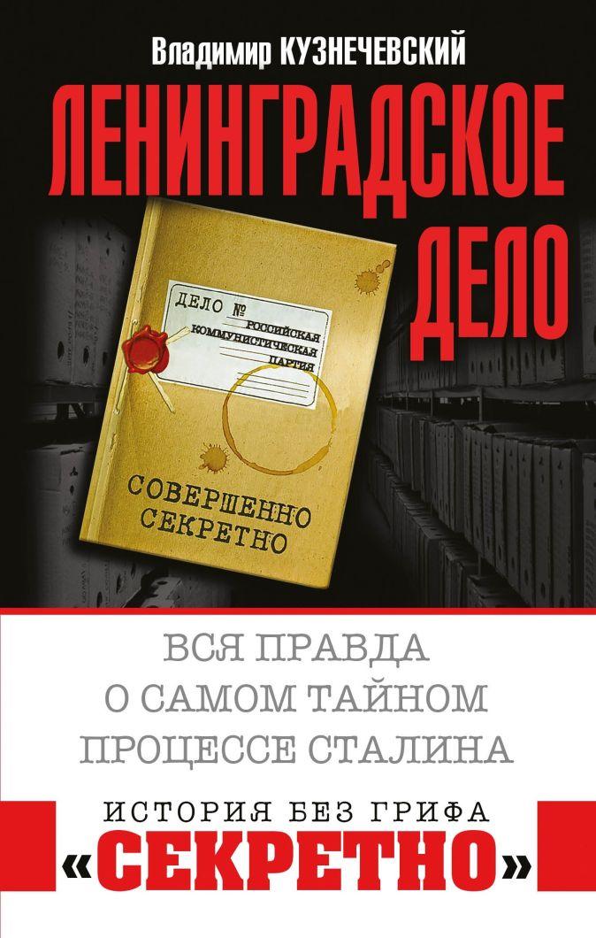 Кузнечевский В. - Ленинградское дело. Вся правда о самом тайном процессе Сталина обложка книги