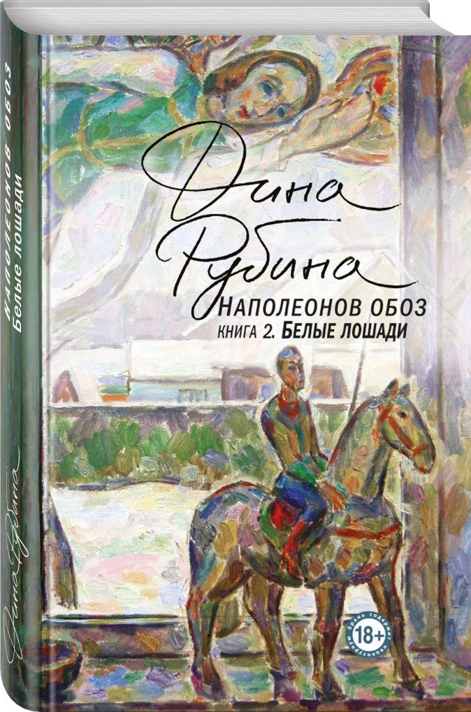 Дина Рубина - Наполеонов обоз. Книга 2: Белые лошади обложка книги