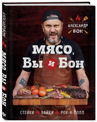 Александр Бон - Мясо, вы и Бон. Стейки, байки, рок-н-ролл обложка книги
