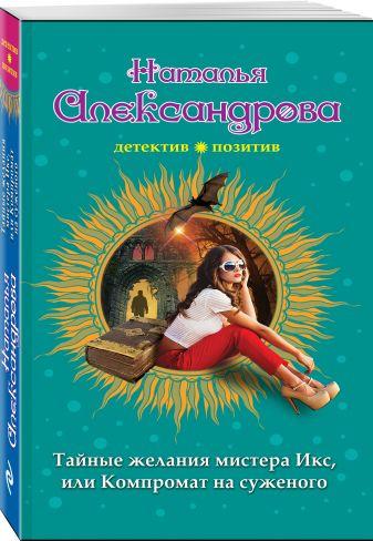 Наталья Александрова - Тайные желания мистера Икс, или Компромат на суженого обложка книги