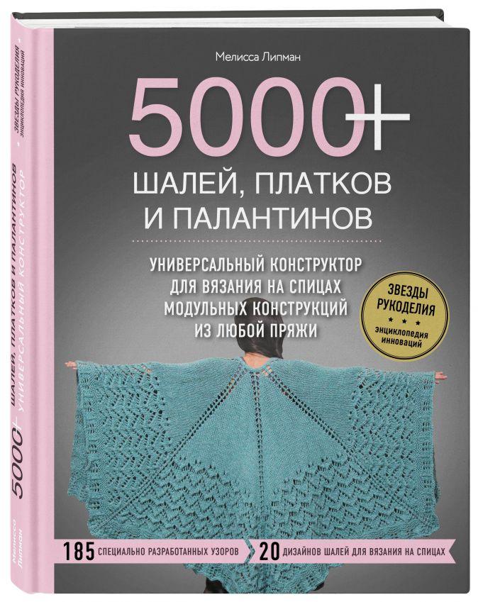 5000+ шалей, платков и палантинов. Универсальный конструктор для вязания на спицах модульных конструкций из любой пряжи Мелисса Липман