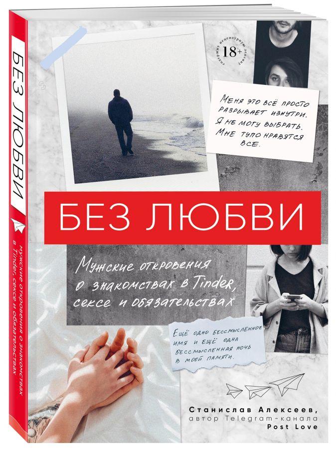Станислав Алексеев - Без любви. Мужские откровения о знакомствах в Tinder, сексе и обязательствах обложка книги