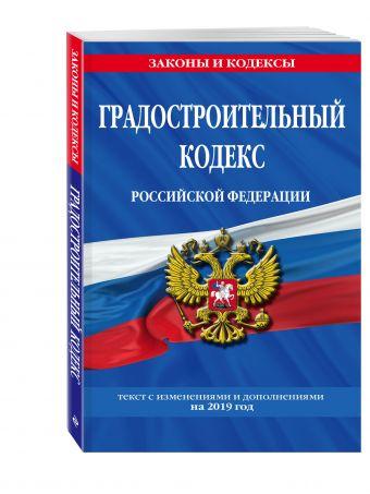 Градостроительный кодекс Российской Федерации: текст с изменениями и дополнениями на 2019 г.