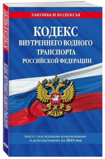 Кодекс внутреннего водного транспорта Российской Федерации: текст с посл. изм. и доп. на 2019 г.