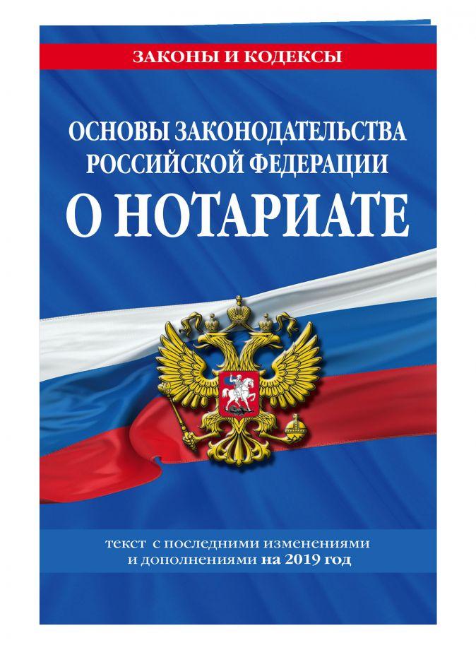 Основы законодательства Российской Федерации о нотариате: текст с изм. и доп. на 2019 г.