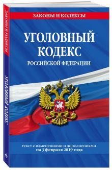 Уголовный кодекс Российской Федерации: текст с изм. и доп. на 3 февраля 2019 г.
